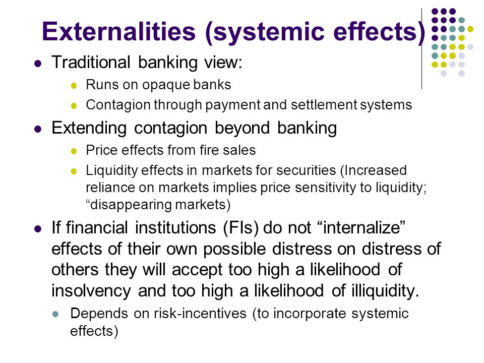 Externalities (systemic effects) Traditional banking view: Runs on opaque banks Contagion through payment and settlement systems Extending contagion b