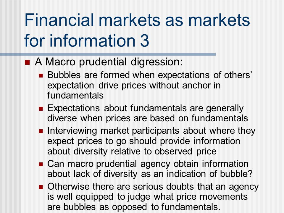 Financial markets as markets for information 3 A Macro prudential digression: Bubbles are formed when expectations of others' expectation drive prices