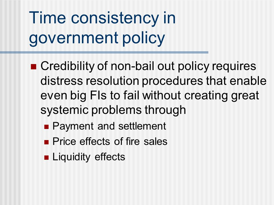 Time consistency in government policy Credibility of non-bail out policy requires distress resolution procedures that enable even big FIs to fail with