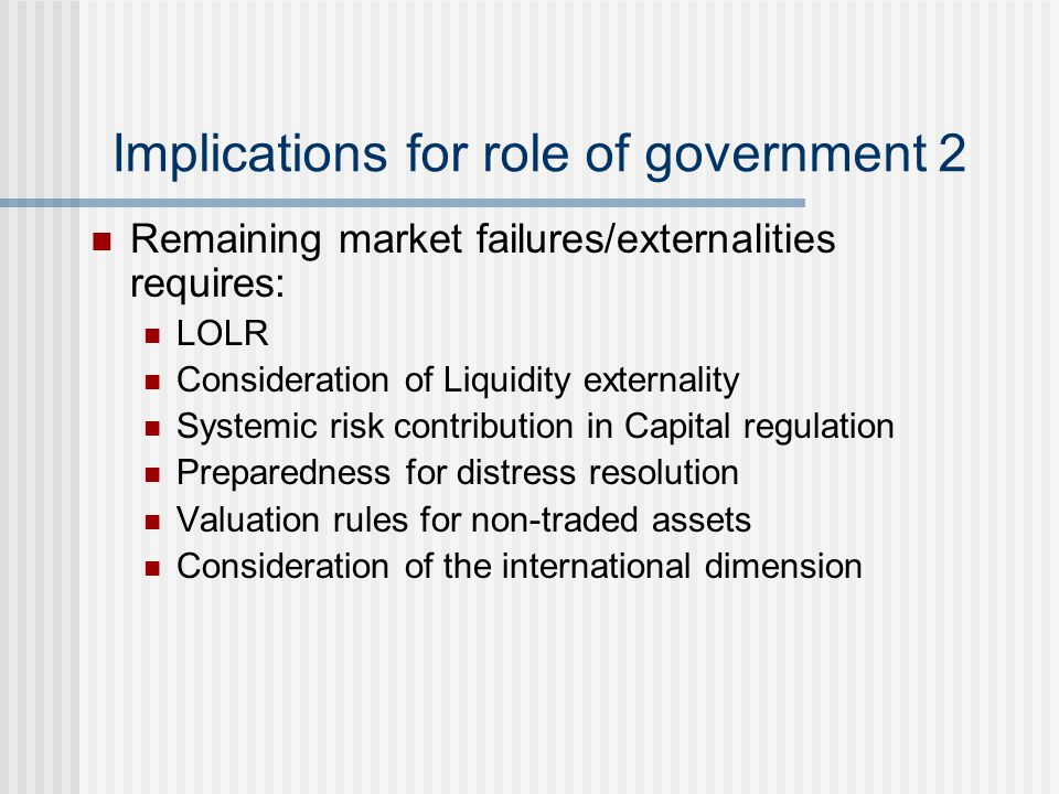 Implications for role of government 2 Remaining market failures/externalities requires: LOLR Consideration of Liquidity externality Systemic risk cont