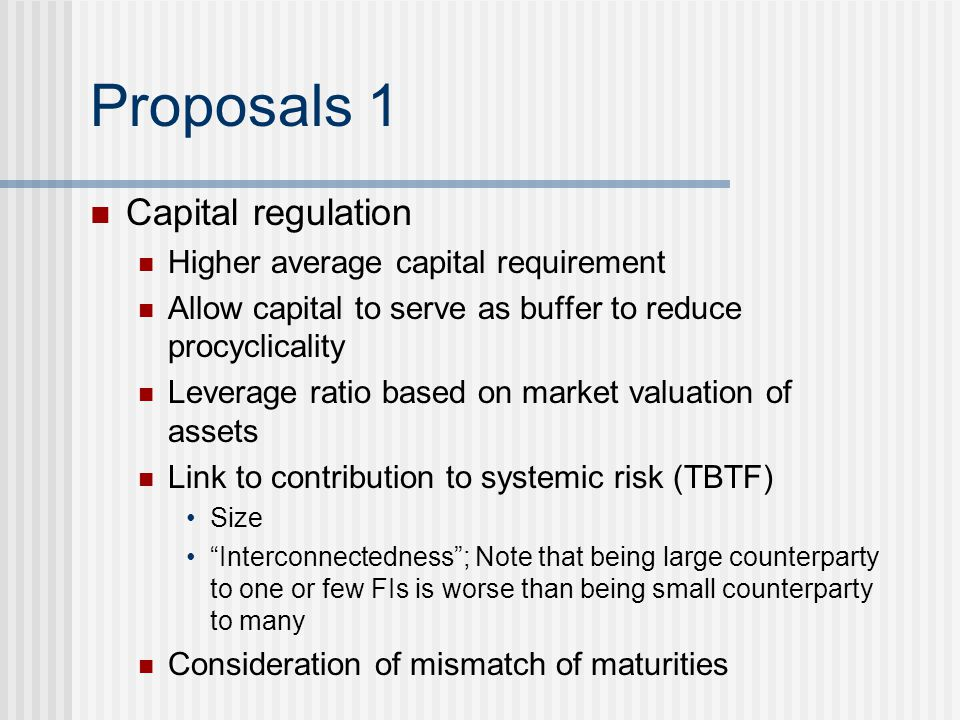 Proposals 1 Capital regulation Higher average capital requirement Allow capital to serve as buffer to reduce procyclicality Leverage ratio based on ma