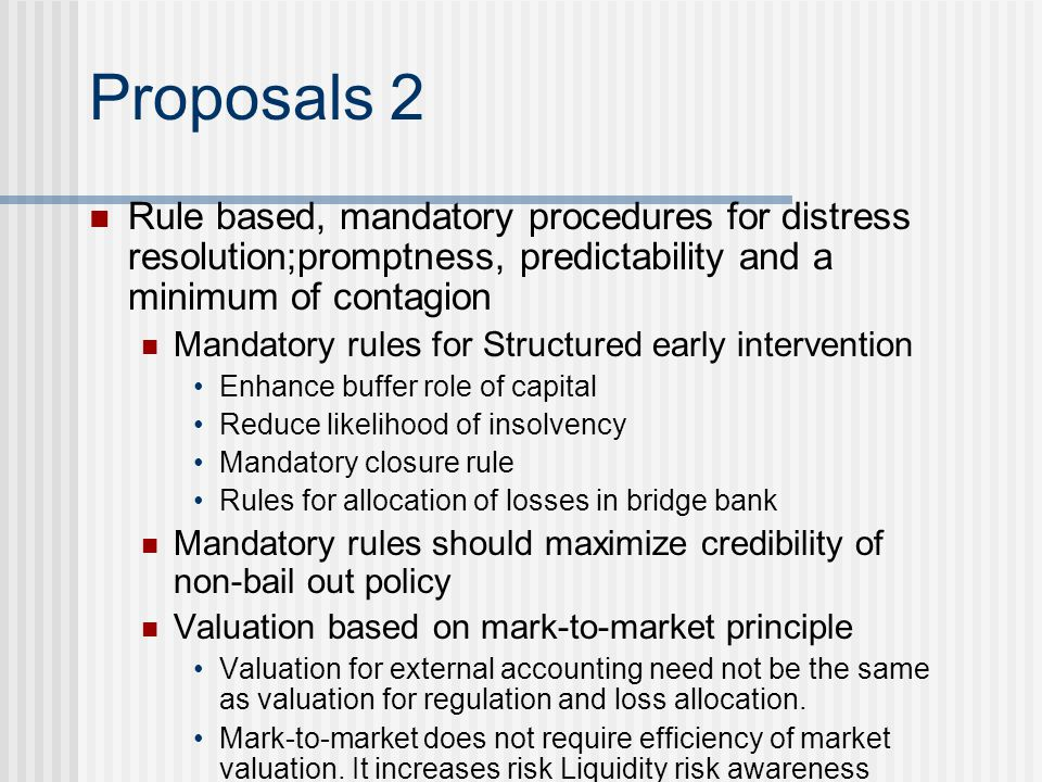 Proposals 2 Rule based, mandatory procedures for distress resolution;promptness, predictability and a minimum of contagion Mandatory rules for Structu