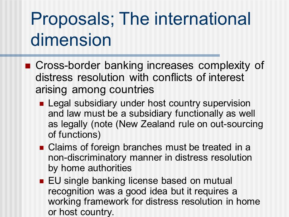 Proposals; The international dimension Cross-border banking increases complexity of distress resolution with conflicts of interest arising among count
