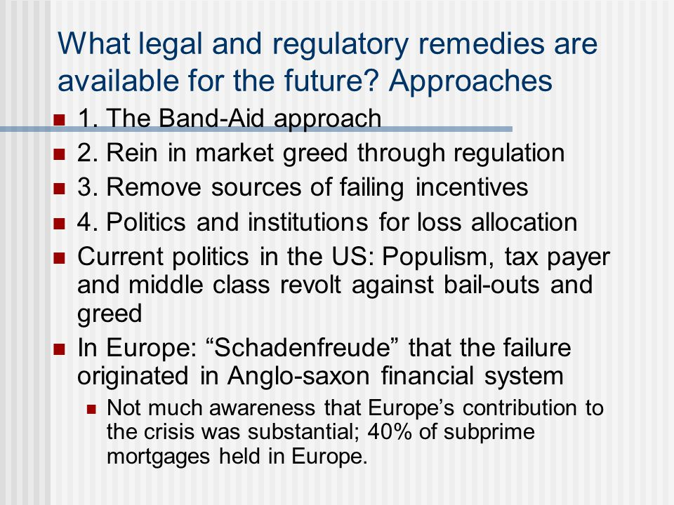 Band-aid approach Apply remedy where-ever behavior seems to have contributed to crisis (G-20 list) Costs: No coherent philosophy Each remedy has unintended and unforeseeable consequences Boundary problem : If regulation is contrary to incentives, market participants find a way Complexity Regulatory resources and capabilities