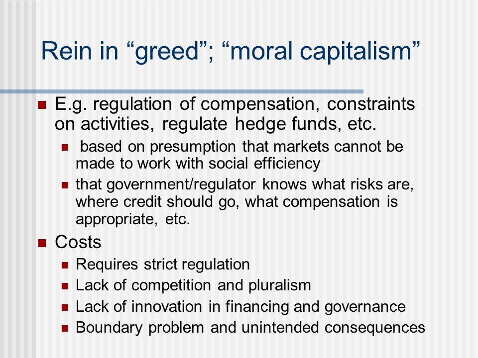 "Rein in ""greed""; ""moral capitalism"" E.g. regulation of compensation, constraints on activities, regulate hedge funds, etc. based on presumption that m"