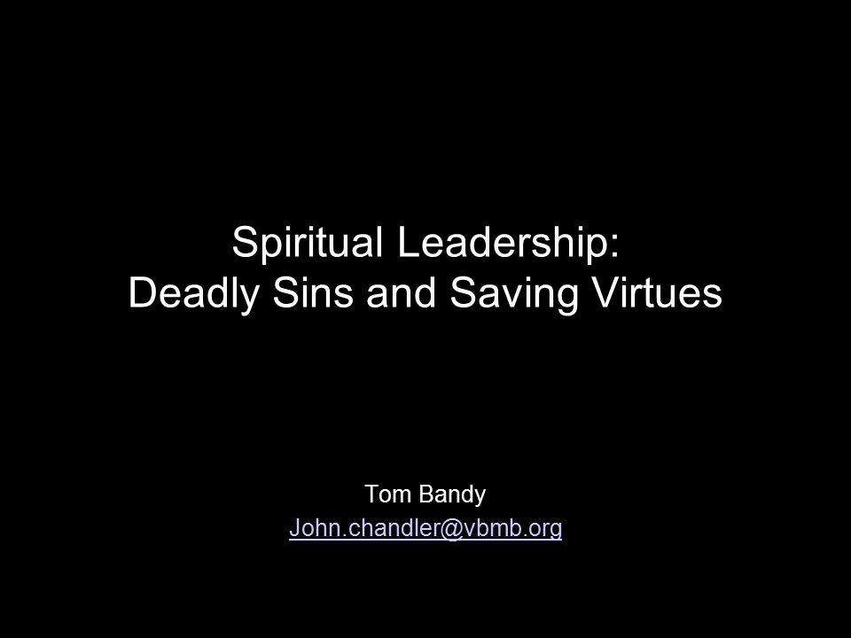 Spiritual Leadership: Deadly Sins and Saving Virtues Tom Bandy John.chandler@vbmb.org