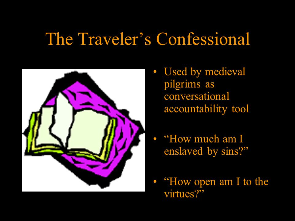 The Traveler's Confessional Used by medieval pilgrims as conversational accountability tool How much am I enslaved by sins How open am I to the virtues