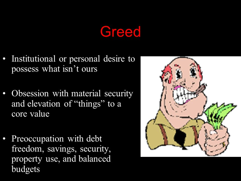 Greed Institutional or personal desire to possess what isn't ours Obsession with material security and elevation of things to a core value Preoccupation with debt freedom, savings, security, property use, and balanced budgets