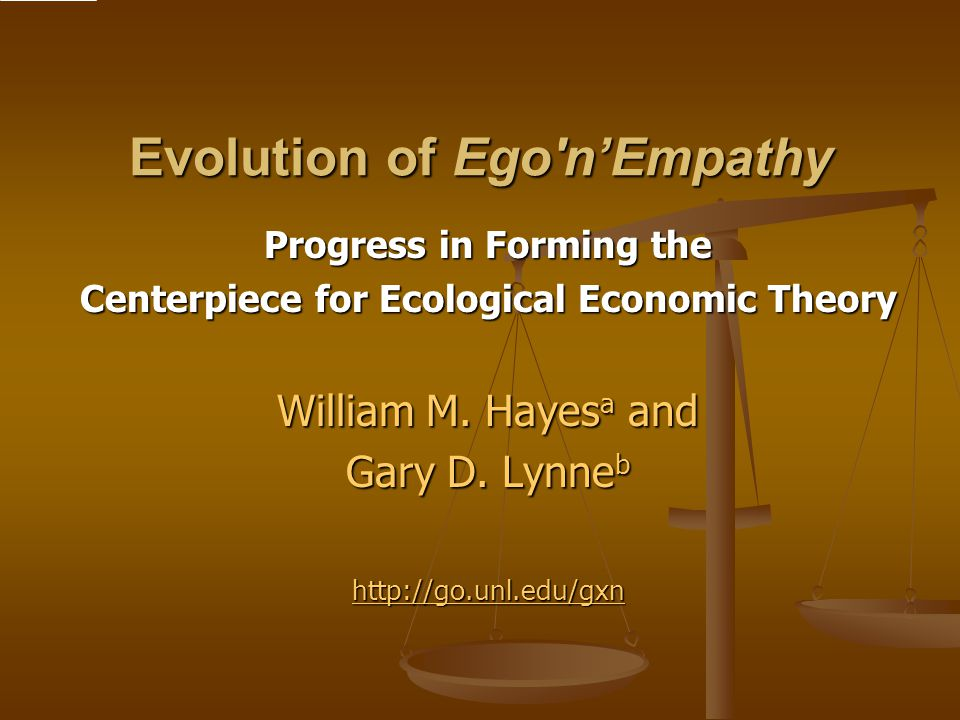 Contact and Related Information Lynne website: http://agecon.unl.edu/lynne Lynne website: http://agecon.unl.edu/lynne http://agecon.unl.edu/lynne Fable of Ego'n'Empathy, contact Hayes website: http://agecon- cpanel.unl.edu/lynne/socialcapital/fableegonempathy.pdf Fable of Ego'n'Empathy, contact Hayes website: http://agecon- cpanel.unl.edu/lynne/socialcapital/fableegonempathy.pdf http://agecon- cpanel.unl.edu/lynne/socialcapital/fableegonempathy.pdf http://agecon- cpanel.unl.edu/lynne/socialcapital/fableegonempathy.pdf Citations of Hayes and Lynne (2004) on Ego'n'Empathy hypothesis : http://agecon- cpanel.unl.edu/lynne/ecolecon/citesofhayeslynne2004.pdf Citations of Hayes and Lynne (2004) on Ego'n'Empathy hypothesis : http://agecon- cpanel.unl.edu/lynne/ecolecon/citesofhayeslynne2004.pdf http://agecon- cpanel.unl.edu/lynne/ecolecon/citesofhayeslynne2004.pdf http://agecon- cpanel.unl.edu/lynne/ecolecon/citesofhayeslynne2004.pdf Citations of papers on dual interest theory and the metaeconomics approach: http://agecon- cpanel.unl.edu/lynne/resume/citesofgdlynne19892010.pdf Citations of papers on dual interest theory and the metaeconomics approach: http://agecon- cpanel.unl.edu/lynne/resume/citesofgdlynne19892010.pdf http://agecon- cpanel.unl.edu/lynne/resume/citesofgdlynne19892010.pdf http://agecon- cpanel.unl.edu/lynne/resume/citesofgdlynne19892010.pdf Metaeconomics website: http://metaeconomics.unl.edu/ Metaeconomics website: http://metaeconomics.unl.edu/ http://metaeconomics.unl.edu/ Distance Ed course that uses the framework: http://agecon-cpanel.unl.edu/lynne/ecolecon/ecoleconsyllabus.htm Distance Ed course that uses the framework: http://agecon-cpanel.unl.edu/lynne/ecolecon/ecoleconsyllabus.htm http://agecon-cpanel.unl.edu/lynne/ecolecon/ecoleconsyllabus.htm