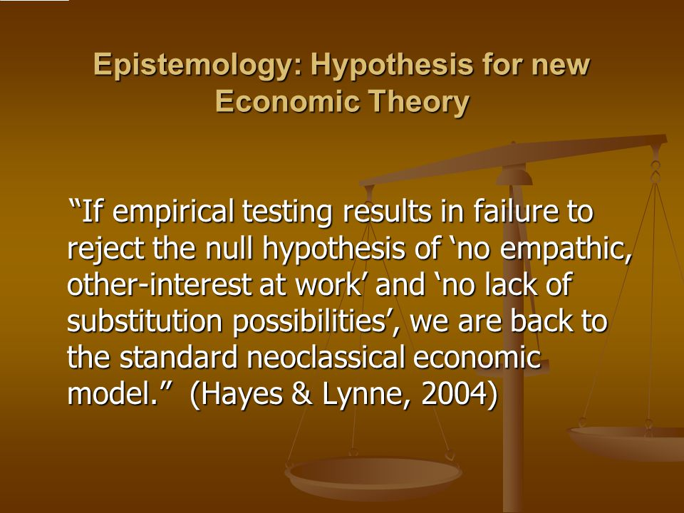 Epistemology: Hypothesis for new Economic Theory If empirical testing results in failure to reject the null hypothesis of 'no empathic, other-interest at work' and 'no lack of substitution possibilities', we are back to the standard neoclassical economic model. (Hayes & Lynne, 2004) If empirical testing results in failure to reject the null hypothesis of 'no empathic, other-interest at work' and 'no lack of substitution possibilities', we are back to the standard neoclassical economic model. (Hayes & Lynne, 2004)