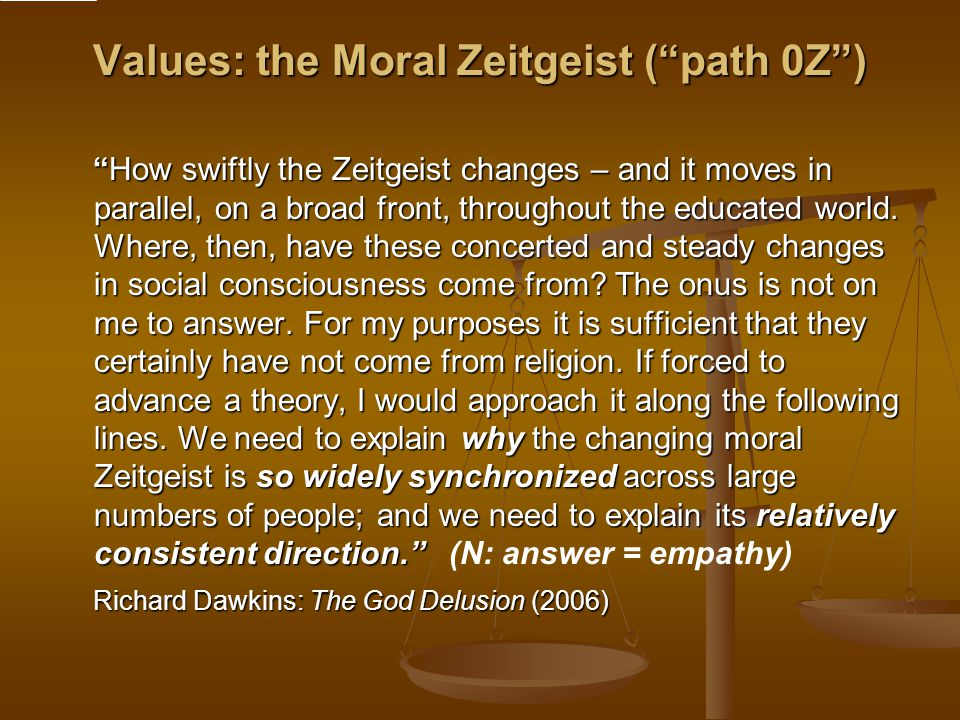 Values: the Moral Zeitgeist ( path 0Z ) How swiftly the Zeitgeist changes – and it moves in parallel, on a broad front, throughout the educated world.