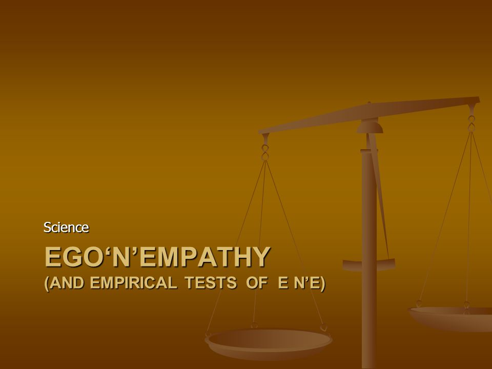 EGO'N'EMPATHY (AND EMPIRICAL TESTS OF E N'E) Science