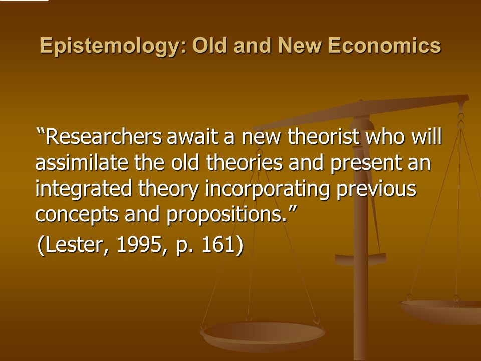 Epistemology: Old and New Economics Researchers await a new theorist who will assimilate the old theories and present an integrated theory incorporating previous concepts and propositions. Researchers await a new theorist who will assimilate the old theories and present an integrated theory incorporating previous concepts and propositions. (Lester, 1995, p.