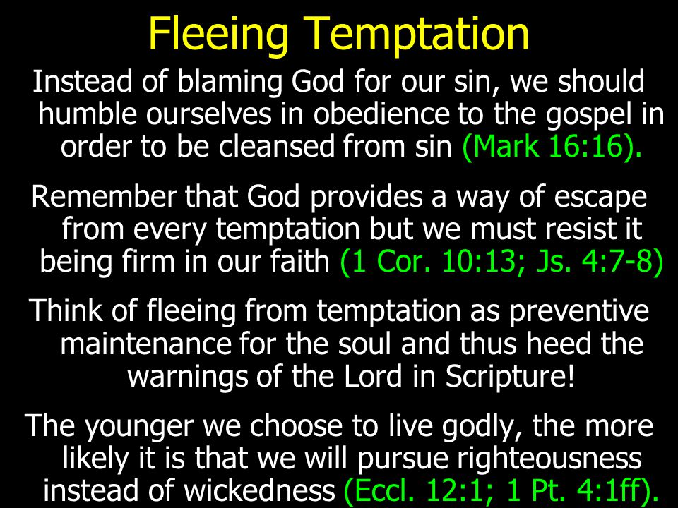 Fleeing Temptation Instead of blaming God for our sin, we should humble ourselves in obedience to the gospel in order to be cleansed from sin (Mark 16:16).