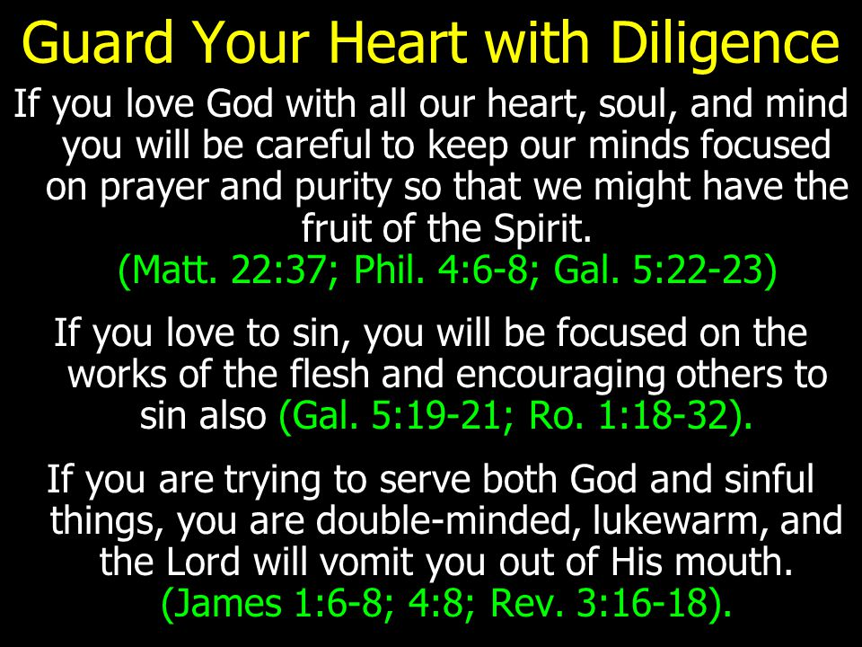 Guard Your Heart with Diligence If you love God with all our heart, soul, and mind you will be careful to keep our minds focused on prayer and purity so that we might have the fruit of the Spirit.