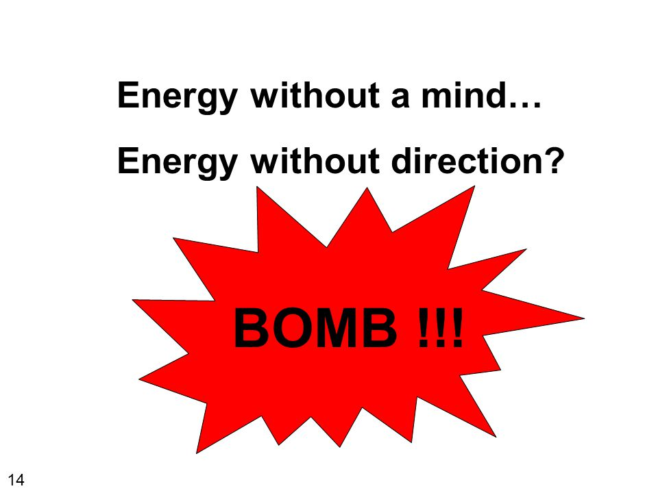 14 Energy without a mind… Energy without direction? BOMB !!!