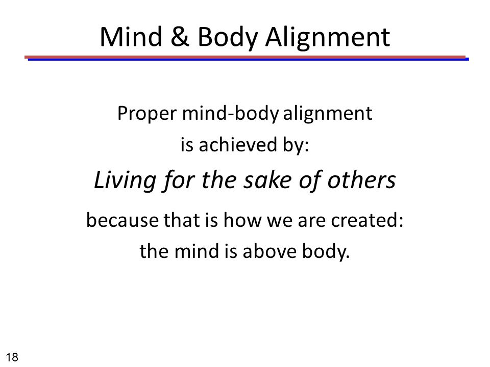 Mind & Body Alignment Proper mind-body alignment is achieved by: Living for the sake of others because that is how we are created: the mind is above b