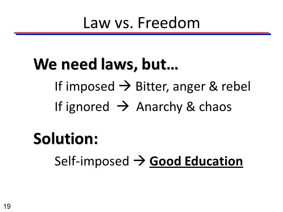 19 Law vs. Freedom We need laws, but… If imposed  Bitter, anger & rebel If ignored  Anarchy & chaosSolution: Self-imposed  Good Education
