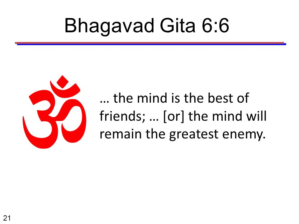 21 … the mind is the best of friends; … [or] the mind will remain the greatest enemy. Bhagavad Gita 6:6