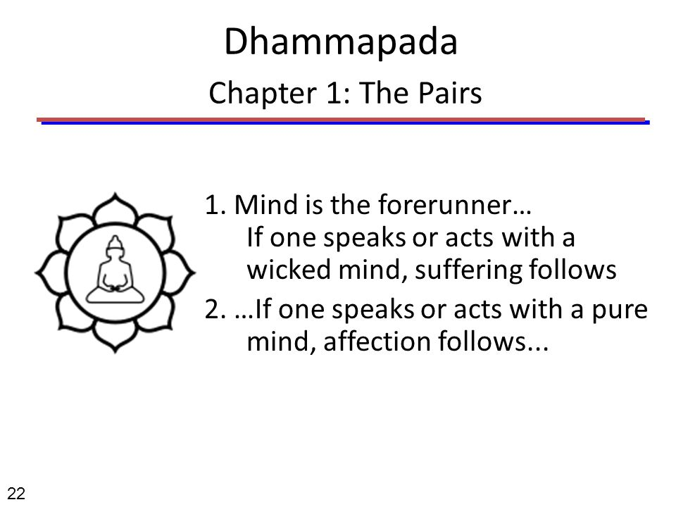 Dhammapada Chapter 1: The Pairs 1. Mind is the forerunner… If one speaks or acts with a wicked mind, suffering follows 2. …If one speaks or acts with