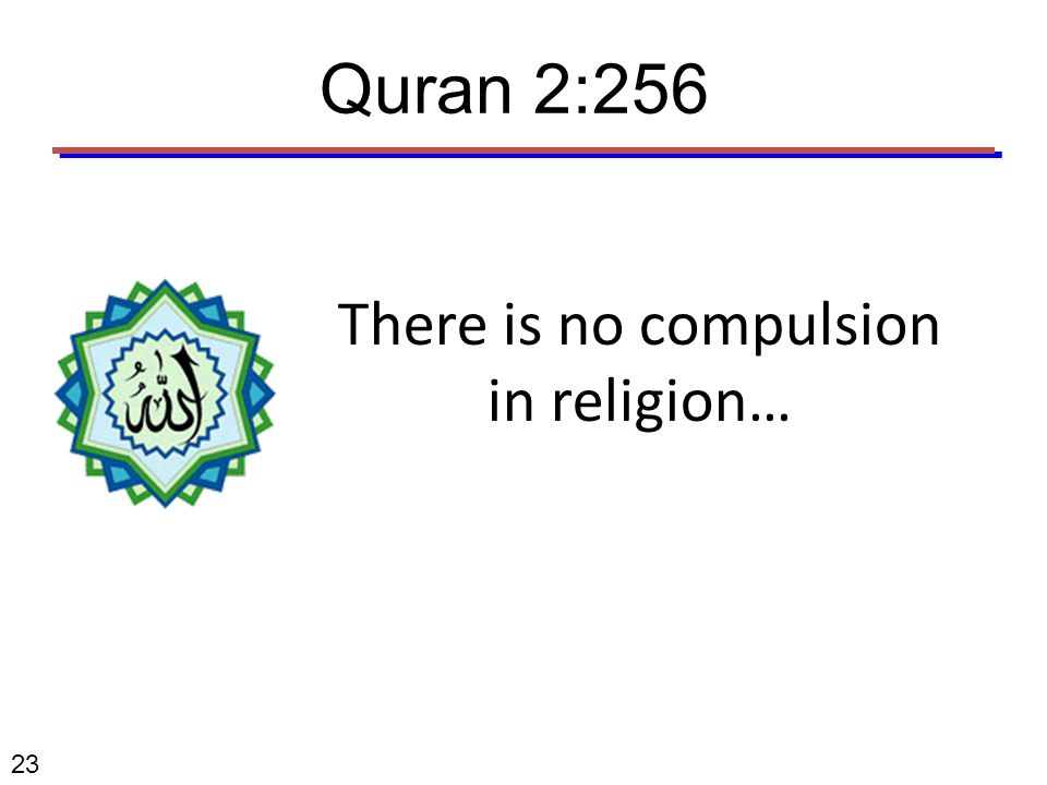 There is no compulsion in religion… 23 Quran 2:256