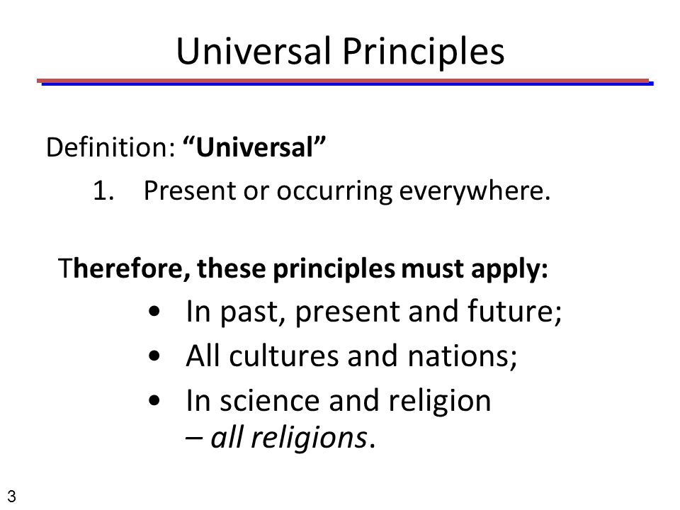 "3 Universal Principles Definition: ""Universal"" 1.Present or occurring everywhere. Therefore, these principles must apply: In past, present and future;"