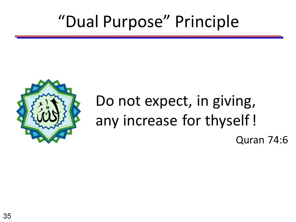 """Dual Purpose"" Principle Do not expect, in giving, any increase for thyself ! Quran 74:6 35"