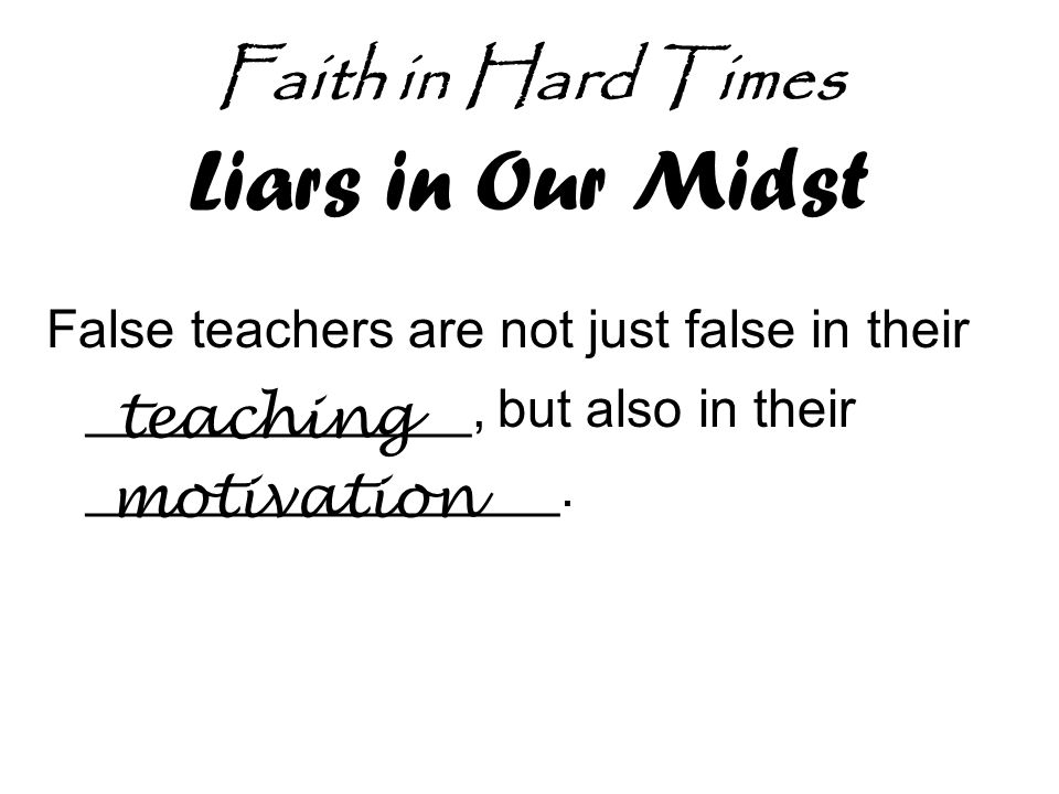 Faith in Hard Times Liars in Our Midst False teachers are not just false in their _____________, but also in their ________________.