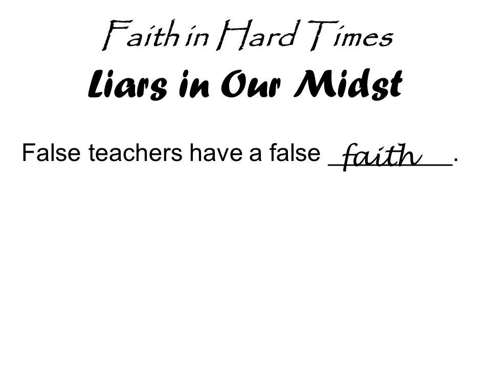 Faith in Hard Times Liars in Our Midst False teachers have a false _________. faith