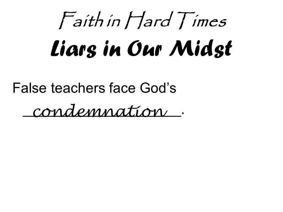 Faith in Hard Times Liars in Our Midst False teachers face God's ____________________. condemnation