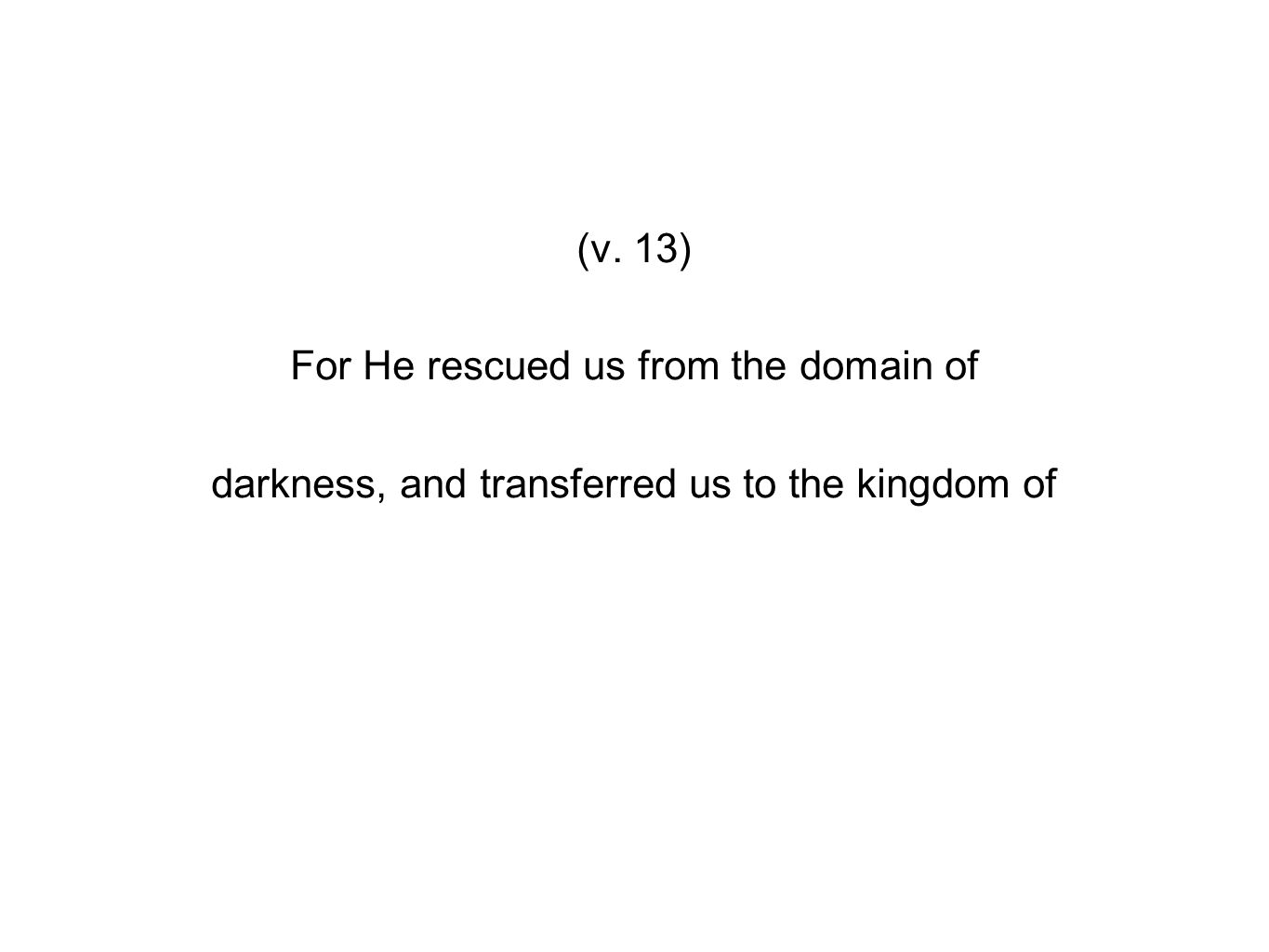 (v. 13) For He rescued us from the domain of darkness, and transferred us to the kingdom of