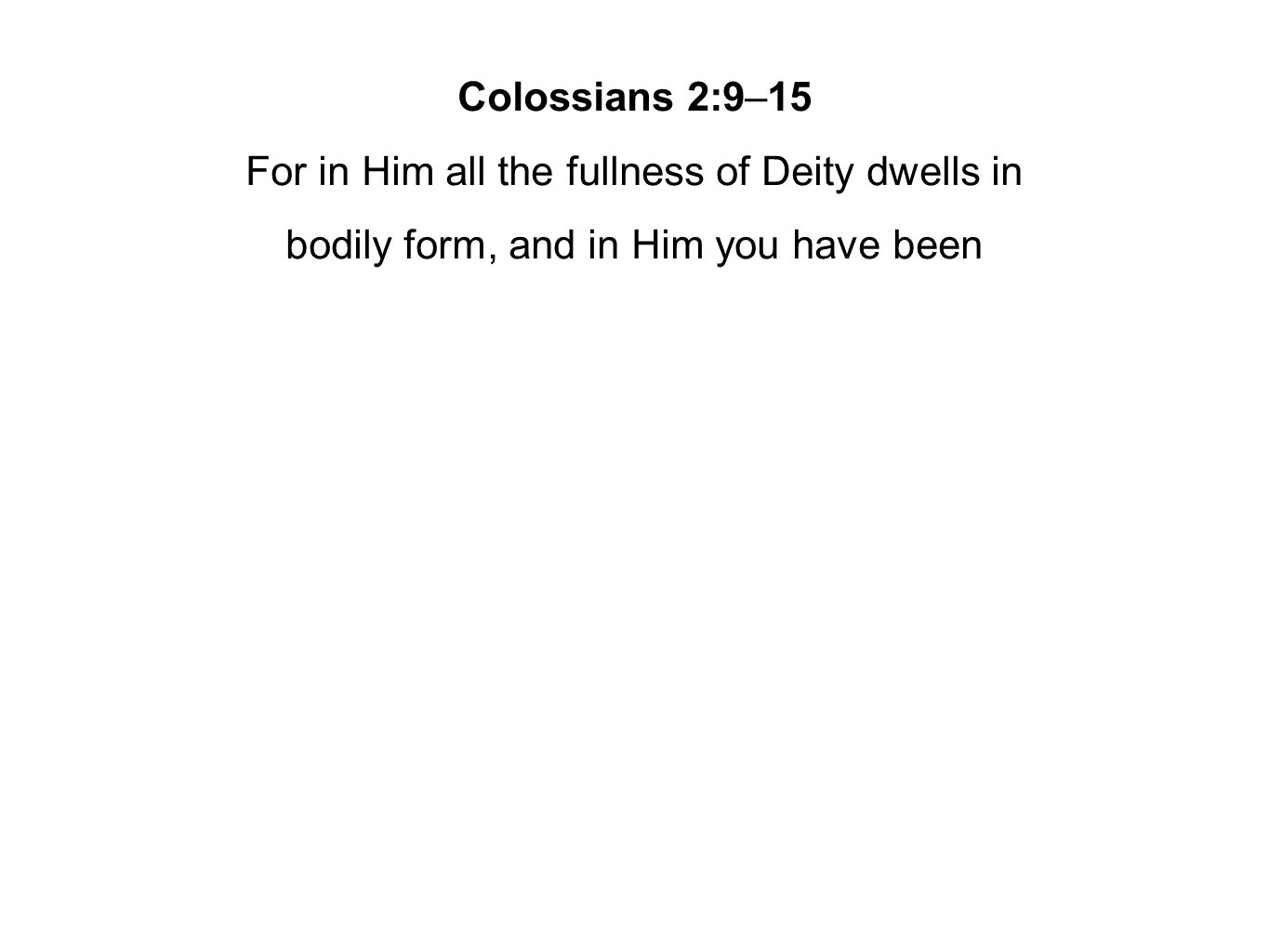 Colossians 2:9–15 For in Him all the fullness of Deity dwells in bodily form, and in Him you have been
