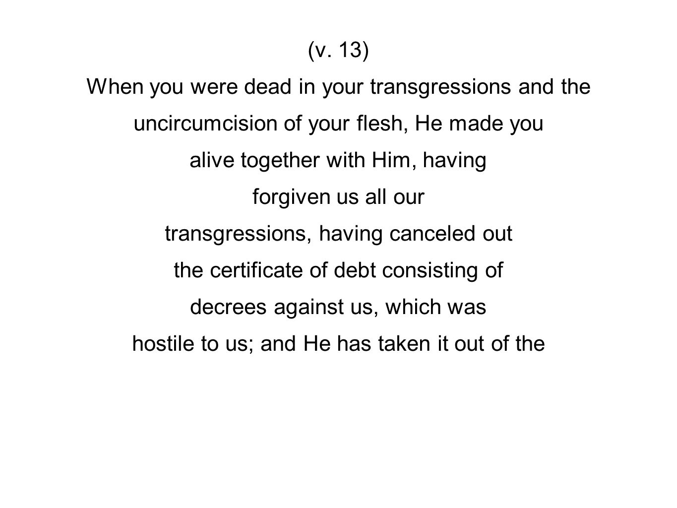 (v. 13) When you were dead in your transgressions and the uncircumcision of your flesh, He made you alive together with Him, having forgiven us all ou
