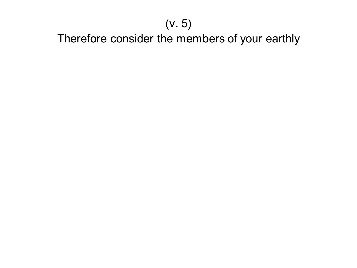 Therefore consider the members of your earthly