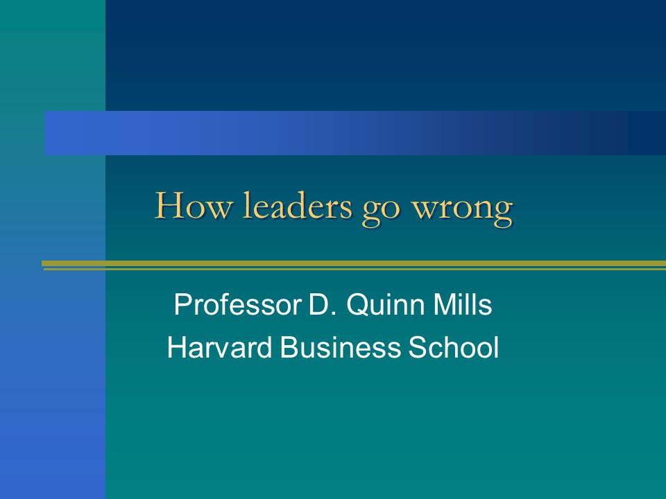 How leaders go wrong Professor D. Quinn Mills Harvard Business School