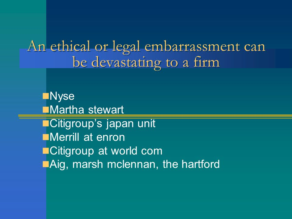 An ethical or legal embarrassment can be devastating to a firm Nyse Martha stewart Citigroup's japan unit Merrill at enron Citigroup at world com Aig, marsh mclennan, the hartford