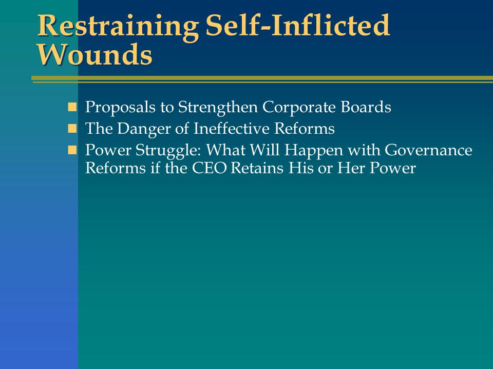Restraining Self-Inflicted Wounds Proposals to Strengthen Corporate Boards The Danger of Ineffective Reforms Power Struggle: What Will Happen with Governance Reforms if the CEO Retains His or Her Power