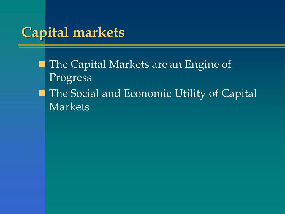 Capital markets The Capital Markets are an Engine of Progress The Social and Economic Utility of Capital Markets