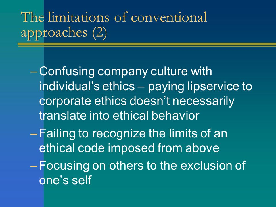 The limitations of conventional approaches (2) –Confusing company culture with individual's ethics – paying lipservice to corporate ethics doesn't necessarily translate into ethical behavior –Failing to recognize the limits of an ethical code imposed from above –Focusing on others to the exclusion of one's self