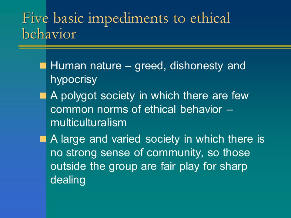 Five basic impediments to ethical behavior Human nature – greed, dishonesty and hypocrisy A polygot society in which there are few common norms of ethical behavior – multiculturalism A large and varied society in which there is no strong sense of community, so those outside the group are fair play for sharp dealing