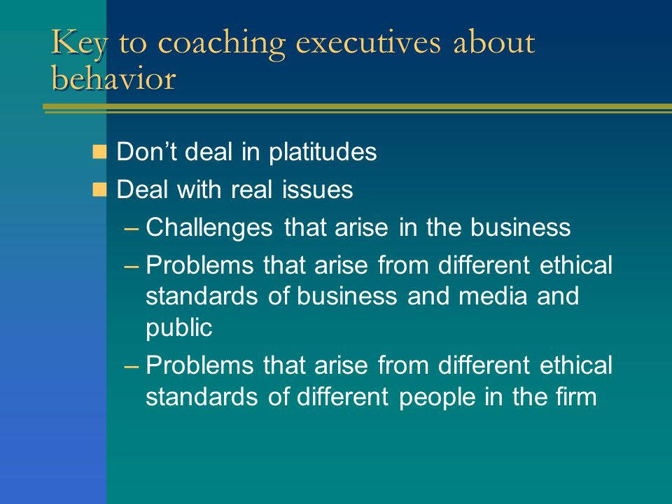 Key to coaching executives about behavior Don't deal in platitudes Deal with real issues –Challenges that arise in the business –Problems that arise from different ethical standards of business and media and public –Problems that arise from different ethical standards of different people in the firm