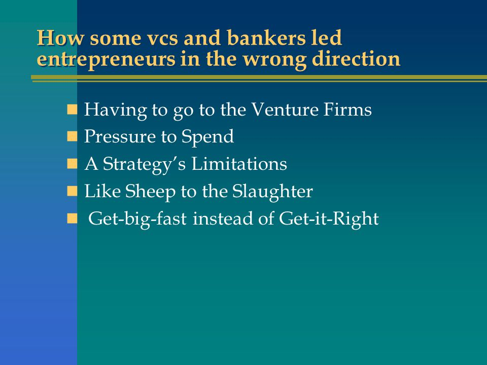 How some vcs and bankers led entrepreneurs in the wrong direction Having to go to the Venture Firms Pressure to Spend A Strategy's Limitations Like Sheep to the Slaughter Get-big-fast instead of Get-it-Right