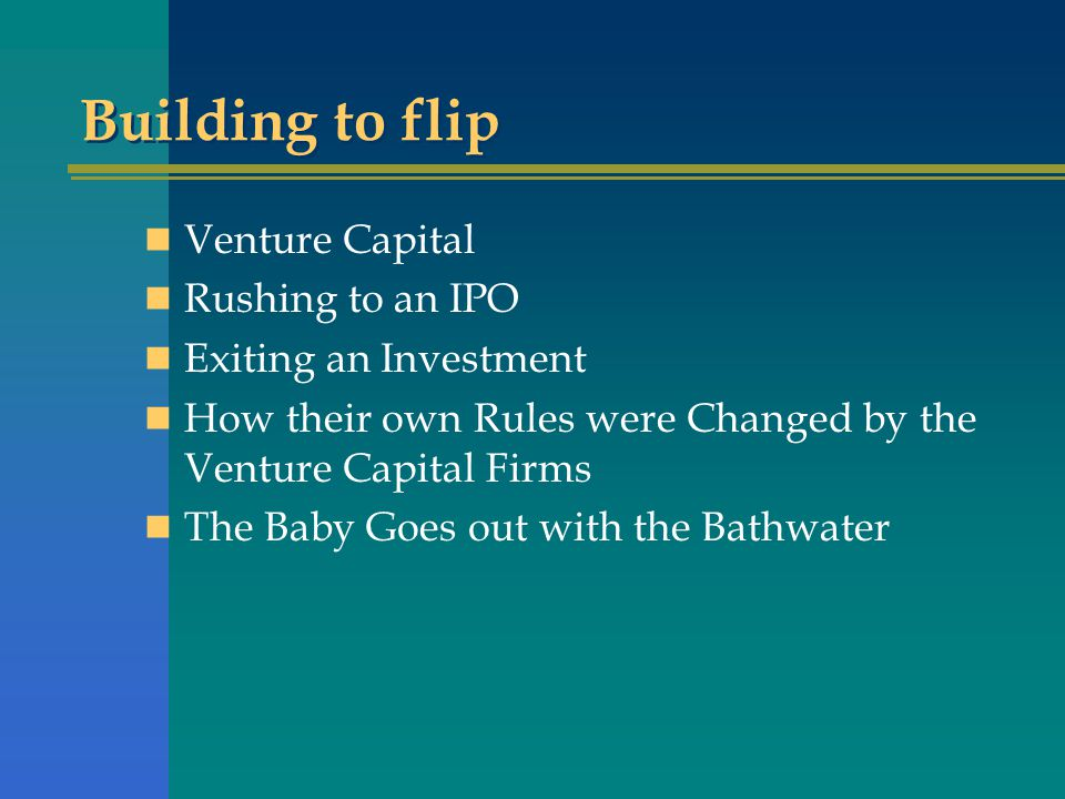 Building to flip Venture Capital Rushing to an IPO Exiting an Investment How their own Rules were Changed by the Venture Capital Firms The Baby Goes out with the Bathwater