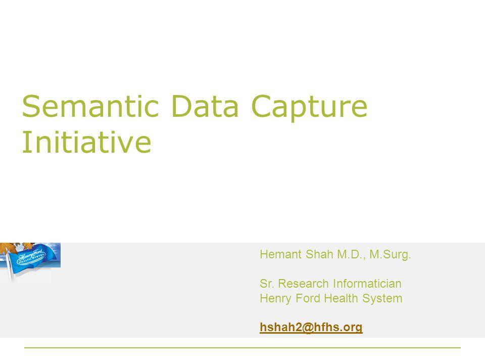 Semantic Data Capture Initiative Hemant Shah M.D., M.Surg.
