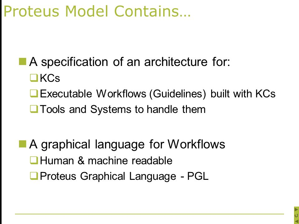 Proteus Model Contains… A specification of an architecture for:  KCs  Executable Workflows (Guidelines) built with KCs  Tools and Systems to handle them A graphical language for Workflows  Human & machine readable  Proteus Graphical Language - PGL