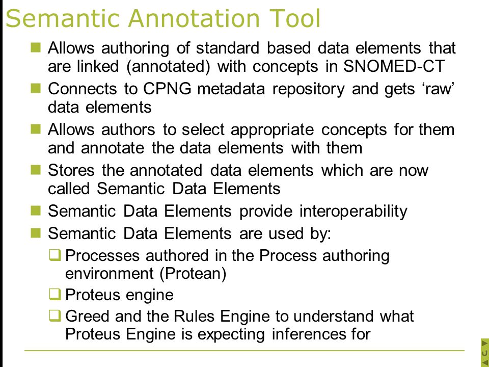Semantic Annotation Tool Allows authoring of standard based data elements that are linked (annotated) with concepts in SNOMED-CT Connects to CPNG metadata repository and gets 'raw' data elements Allows authors to select appropriate concepts for them and annotate the data elements with them Stores the annotated data elements which are now called Semantic Data Elements Semantic Data Elements provide interoperability Semantic Data Elements are used by:  Processes authored in the Process authoring environment (Protean)  Proteus engine  Greed and the Rules Engine to understand what Proteus Engine is expecting inferences for