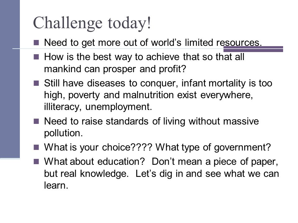 Challenge today. Need to get more out of world's limited resources.
