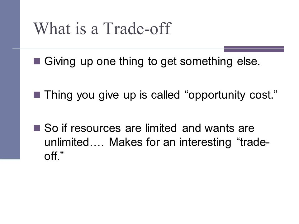 What is a Trade-off Giving up one thing to get something else.