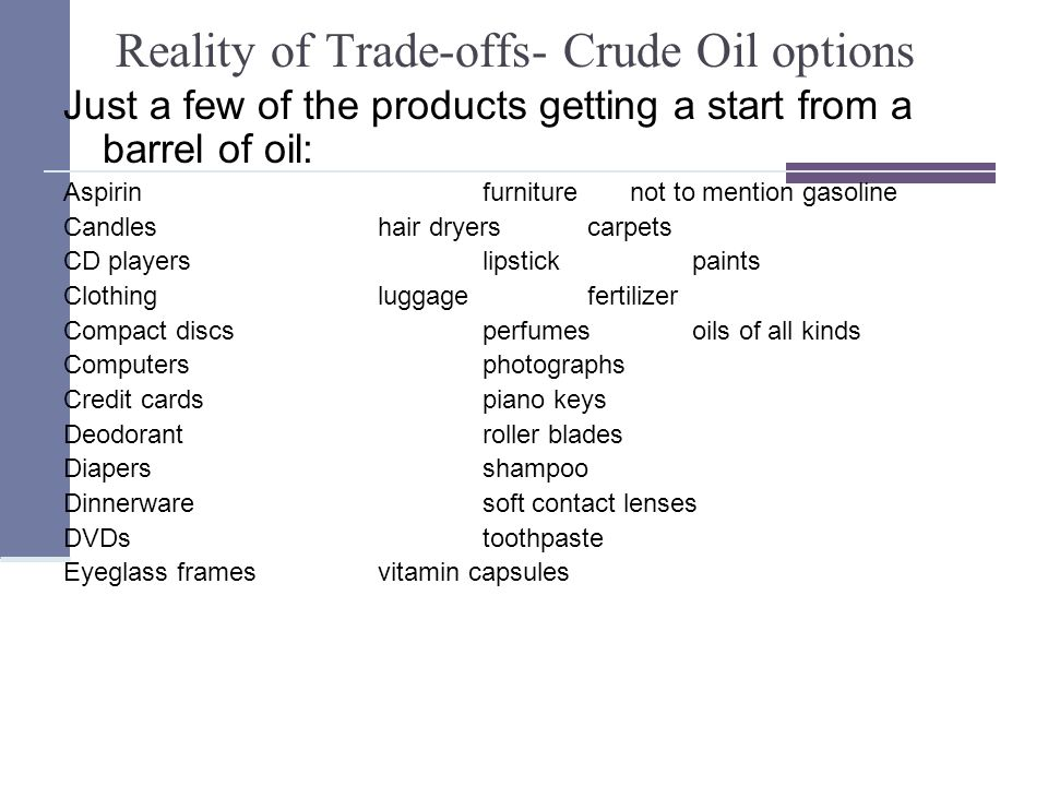 Reality of Trade-offs- Crude Oil options Just a few of the products getting a start from a barrel of oil: Aspirinfurniture not to mention gasoline Candleshair dryerscarpets CD playerslipstickpaints Clothingluggagefertilizer Compact discsperfumesoils of all kinds Computersphotographs Credit cardspiano keys Deodorantroller blades Diapersshampoo Dinnerwaresoft contact lenses DVDstoothpaste Eyeglass framesvitamin capsules