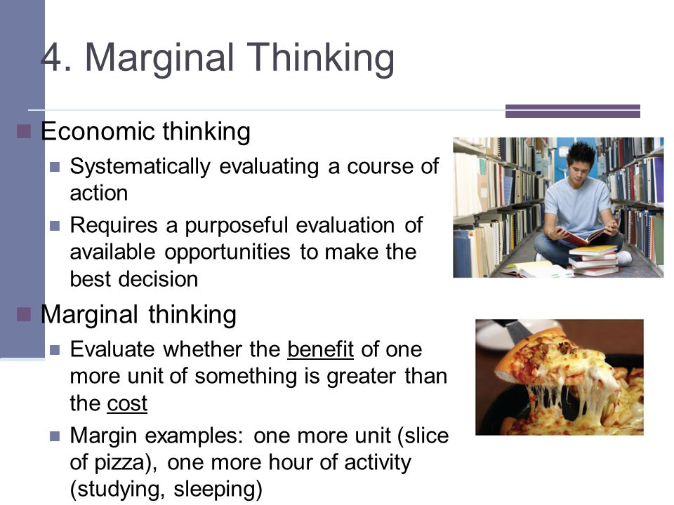 4. Marginal Thinking Economic thinking Systematically evaluating a course of action Requires a purposeful evaluation of available opportunities to mak